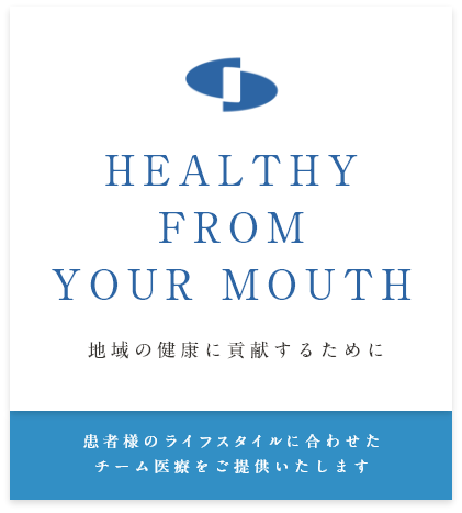 HEALTHY FROM YOUR MOUTH 地域の健康に貢献するために